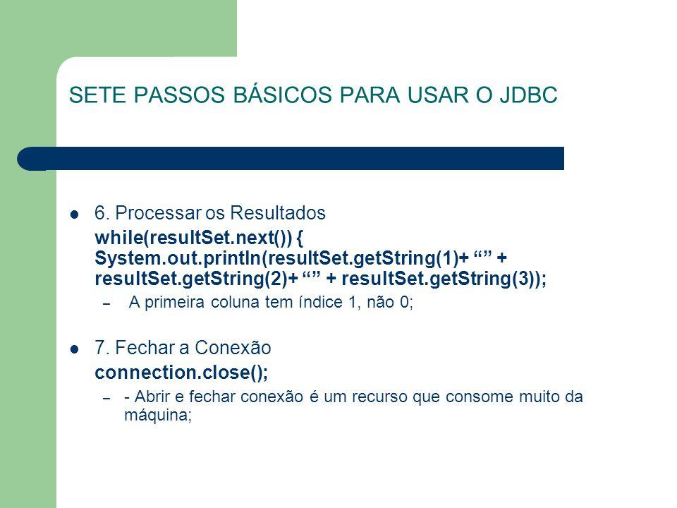 SETE PASSOS BÁSICOS PARA USAR O JDBC 6. Processar os Resultados while(resultSet.next()) { System.out.println(resultSet.getString(1)+ + resultSet.getSt