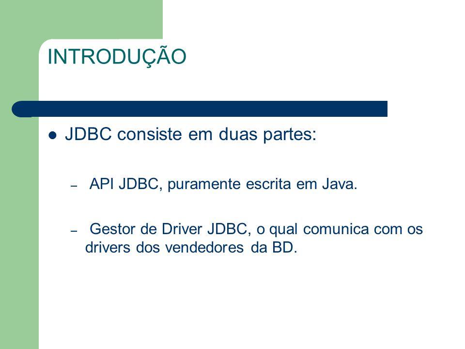 INTRODUÇÃO JDBC consiste em duas partes: – API JDBC, puramente escrita em Java. – Gestor de Driver JDBC, o qual comunica com os drivers dos vendedores