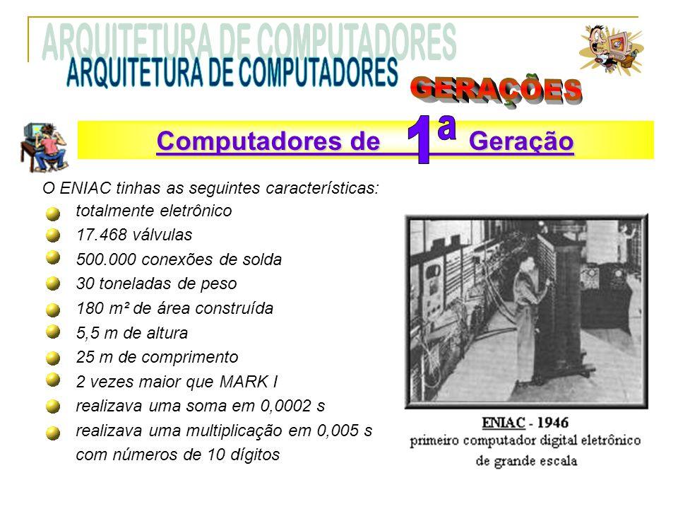 O ENIAC tinhas as seguintes características: totalmente eletrônico 17.468 válvulas 500.000 conexões de solda 30 toneladas de peso 180 m² de área construída 5,5 m de altura 25 m de comprimento 2 vezes maior que MARK I realizava uma soma em 0,0002 s realizava uma multiplicação em 0,005 s com números de 10 dígitos Computadores de Geração