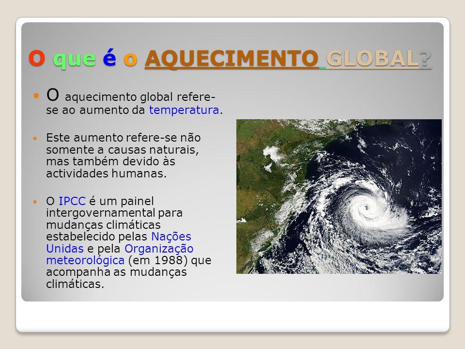 O que é o AQUECIMENTO GLOBAL? O aquecimento global refere- se ao aumento da temperatura. Este aumento refere-se não somente a causas naturais, mas tam