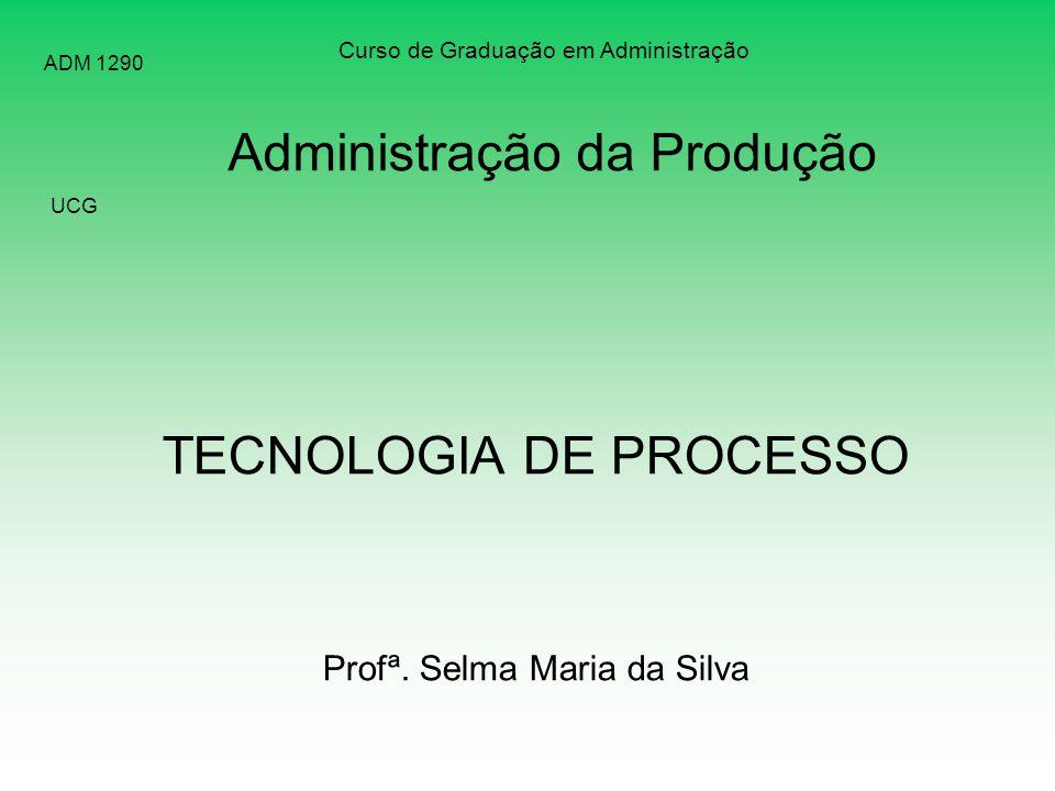 TECNOLOGIA DE PROCESSO Profª. Selma Maria da Silva Curso de Graduação em Administração UCG ADM 1290 Administração da Produção