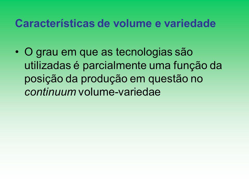Características de volume e variedade O grau em que as tecnologias são utilizadas é parcialmente uma função da posição da produção em questão no conti