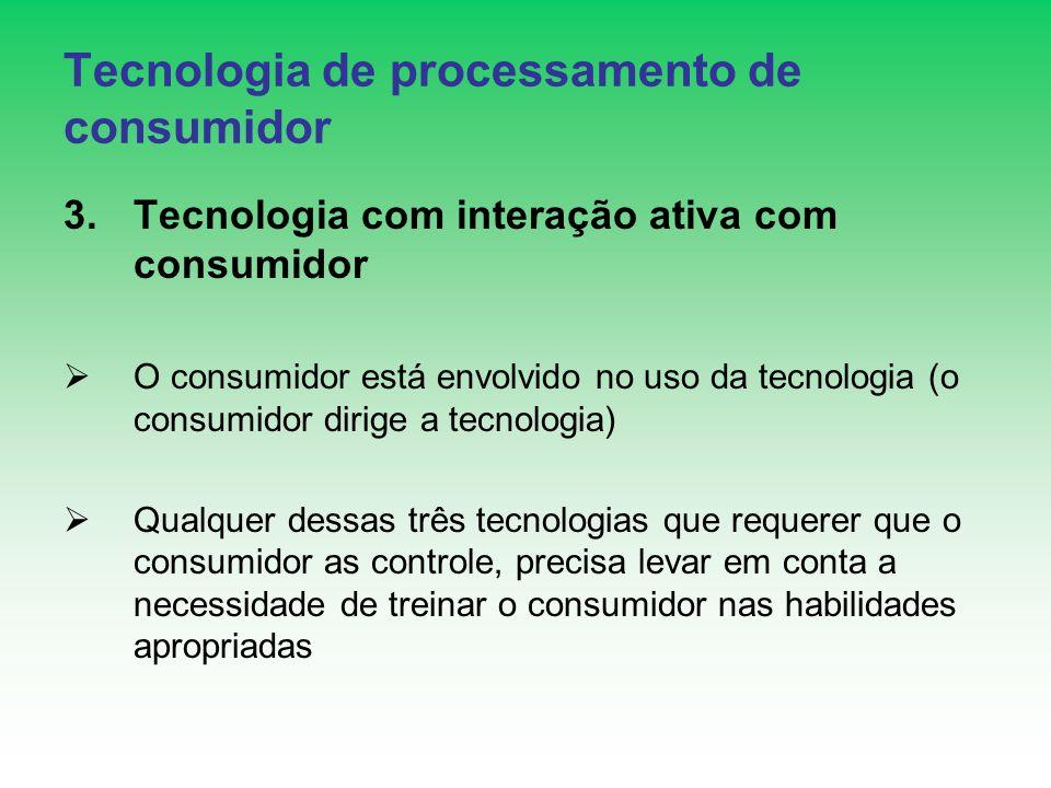 Tecnologia de processamento de consumidor 3.Tecnologia com interação ativa com consumidor O consumidor está envolvido no uso da tecnologia (o consumidor dirige a tecnologia) Qualquer dessas três tecnologias que requerer que o consumidor as controle, precisa levar em conta a necessidade de treinar o consumidor nas habilidades apropriadas