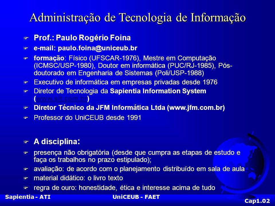 Sapientia - ATIUniCEUB - FAET Administração de Tecnologia de Informação F Prof.: Paulo Rogério Foina F e-mail: paulo.foina@uniceub.br F formação: Físi