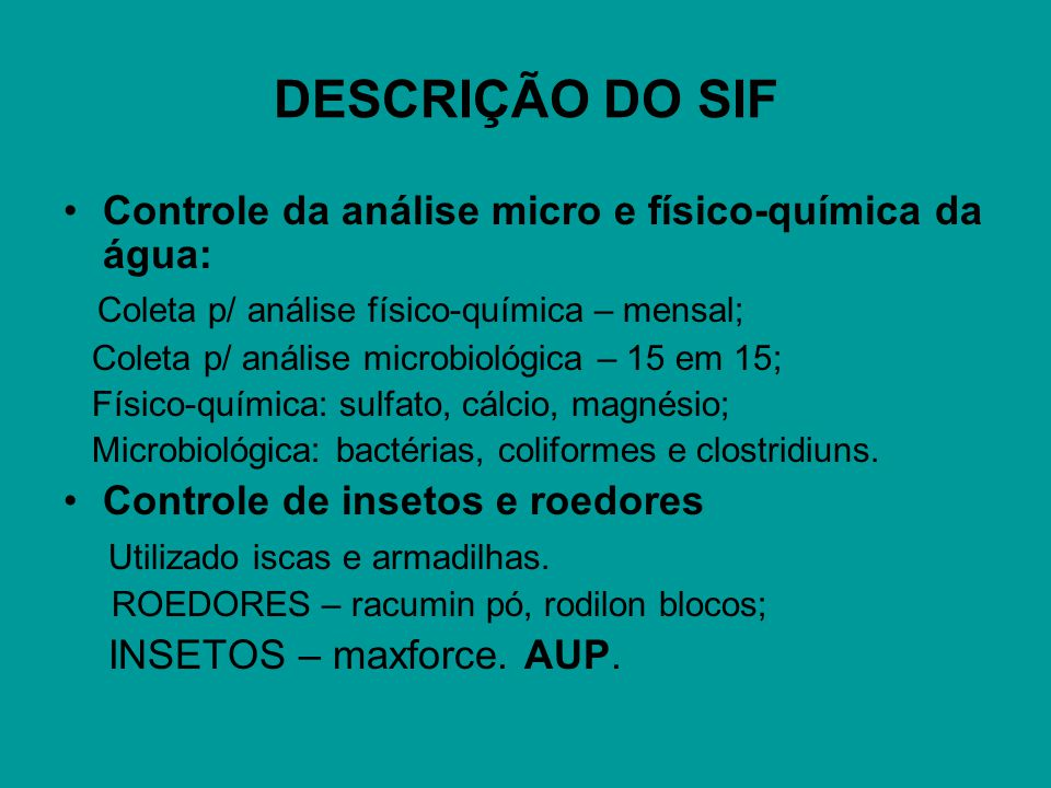 DESCRIÇÃO DO SIF Controle da análise micro e físico-química da água: Coleta p/ análise físico-química – mensal; Coleta p/ análise microbiológica – 15