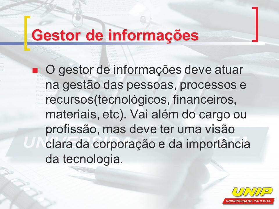 Gestor de informações O gestor de informações deve atuar na gestão das pessoas, processos e recursos(tecnológicos, financeiros, materiais, etc). Vai a
