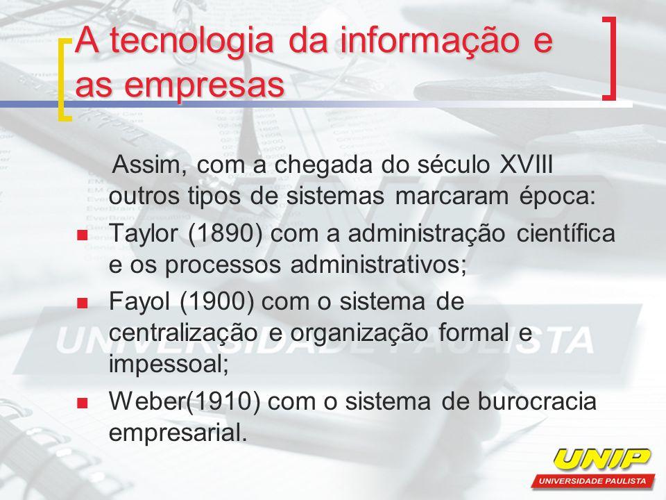 A tecnologia da informação e as empresas Assim, com a chegada do século XVIII outros tipos de sistemas marcaram época: Taylor (1890) com a administraç