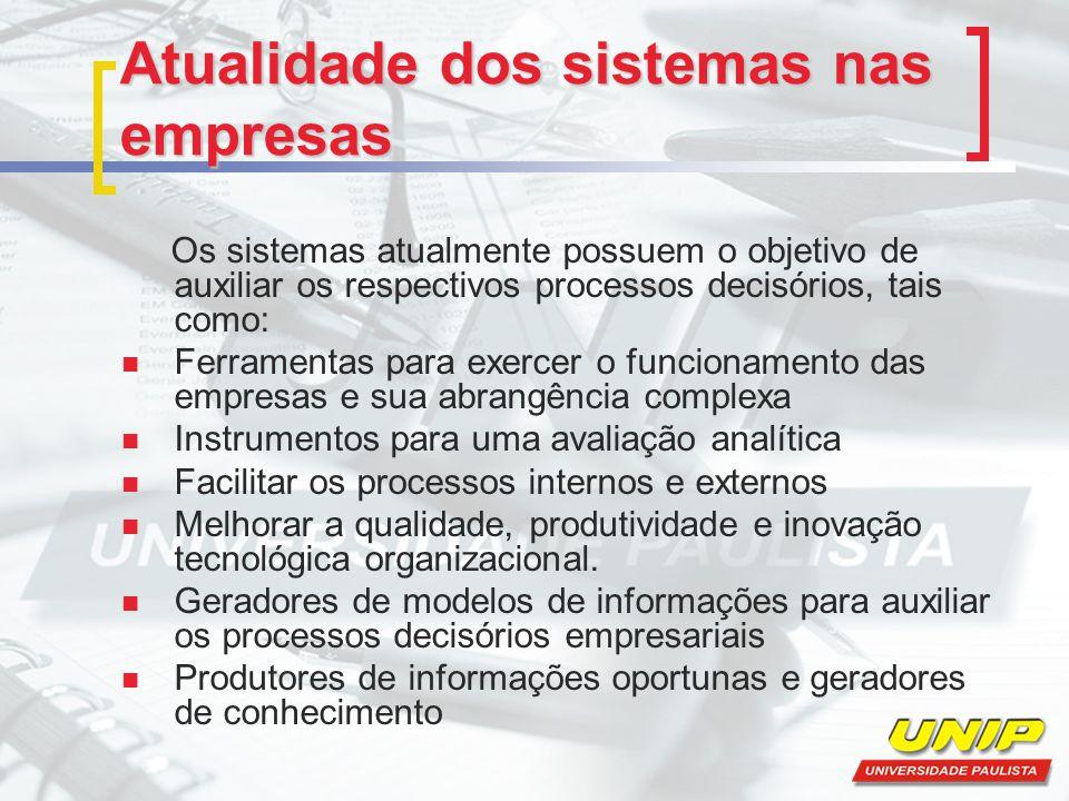 Atualidade dos sistemas nas empresas Os sistemas atualmente possuem o objetivo de auxiliar os respectivos processos decisórios, tais como: Ferramentas