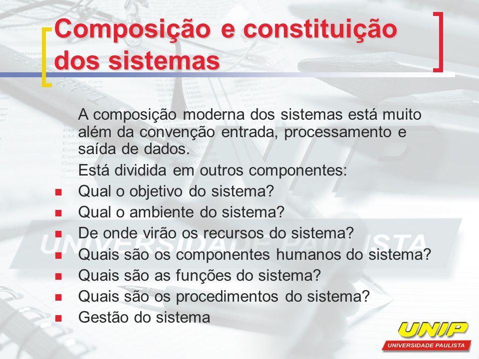 Composição e constituição dos sistemas A composição moderna dos sistemas está muito além da convenção entrada, processamento e saída de dados. Está di