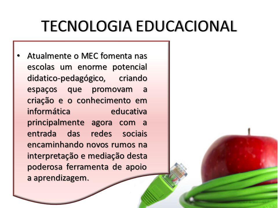 TECNOLOGIA EDUCACIONALTECNOLOGIA EDUCACIONAL Atualmente o MEC fomenta nas escolas um enorme potencial didatico-pedagógico, criando espaços que promovam a criação e o conhecimento em informática educativa principalmente agora com a entrada das redes sociais encaminhando novos rumos na interpretação e mediação desta poderosa ferramenta de apoio a aprendizagem.