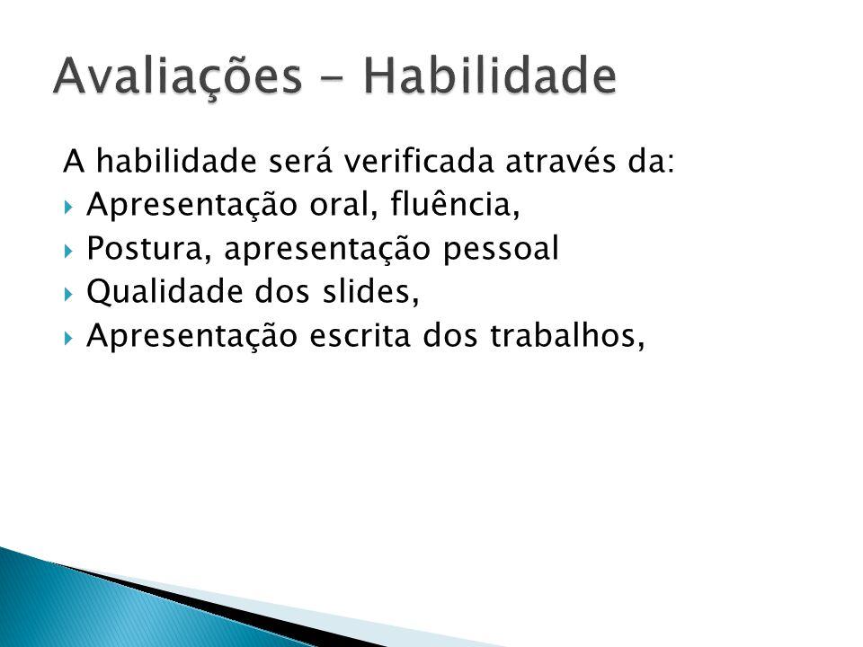 A habilidade será verificada através da: Apresentação oral, fluência, Postura, apresentação pessoal Qualidade dos slides, Apresentação escrita dos tra