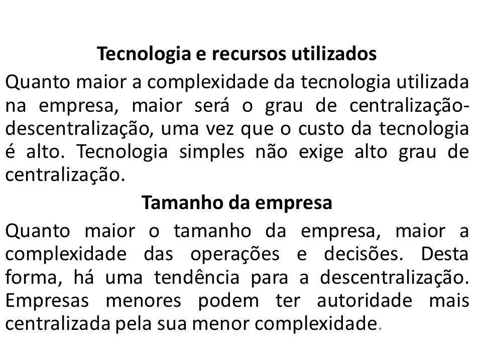 Tecnologia e recursos utilizados Quanto maior a complexidade da tecnologia utilizada na empresa, maior será o grau de centralização- descentralização,
