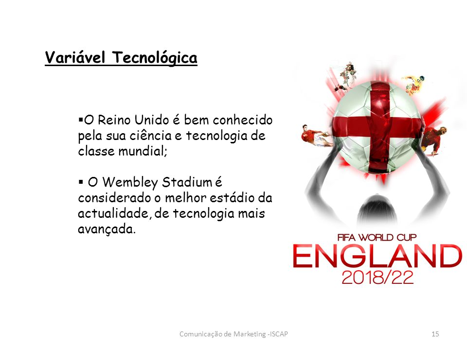 Comunicação de Marketing -ISCAP15 Variável Tecnológica O Reino Unido é bem conhecido pela sua ciência e tecnologia de classe mundial; O Wembley Stadiu