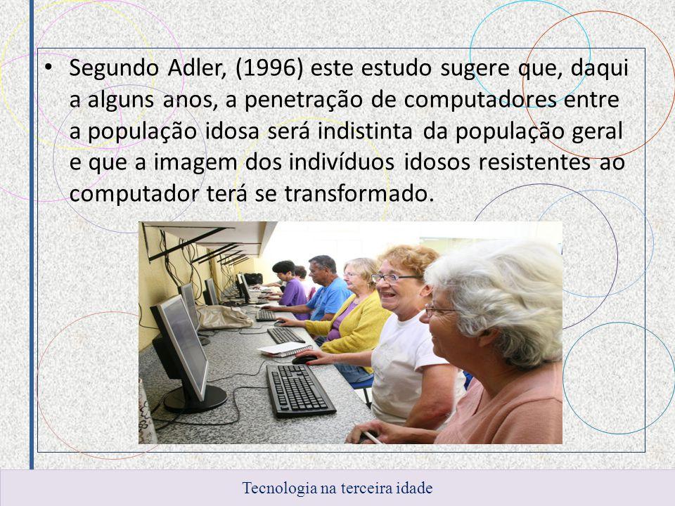 Segundo Adler, (1996) este estudo sugere que, daqui a alguns anos, a penetração de computadores entre a população idosa será indistinta da população g