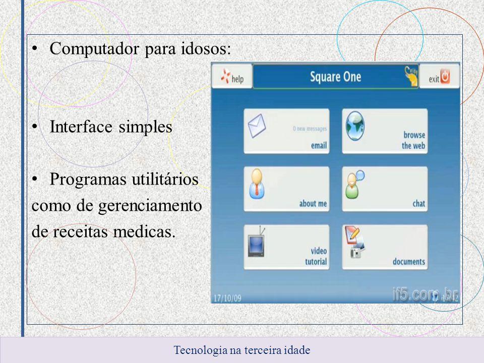 Computador para idosos: Interface simples Programas utilitários como de gerenciamento de receitas medicas. Tecnologia na terceira idade
