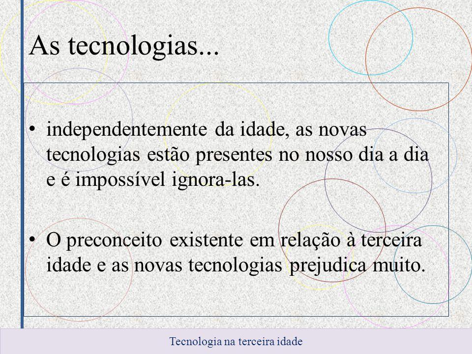 As tecnologias... independentemente da idade, as novas tecnologias estão presentes no nosso dia a dia e é impossível ignora-las. O preconceito existen