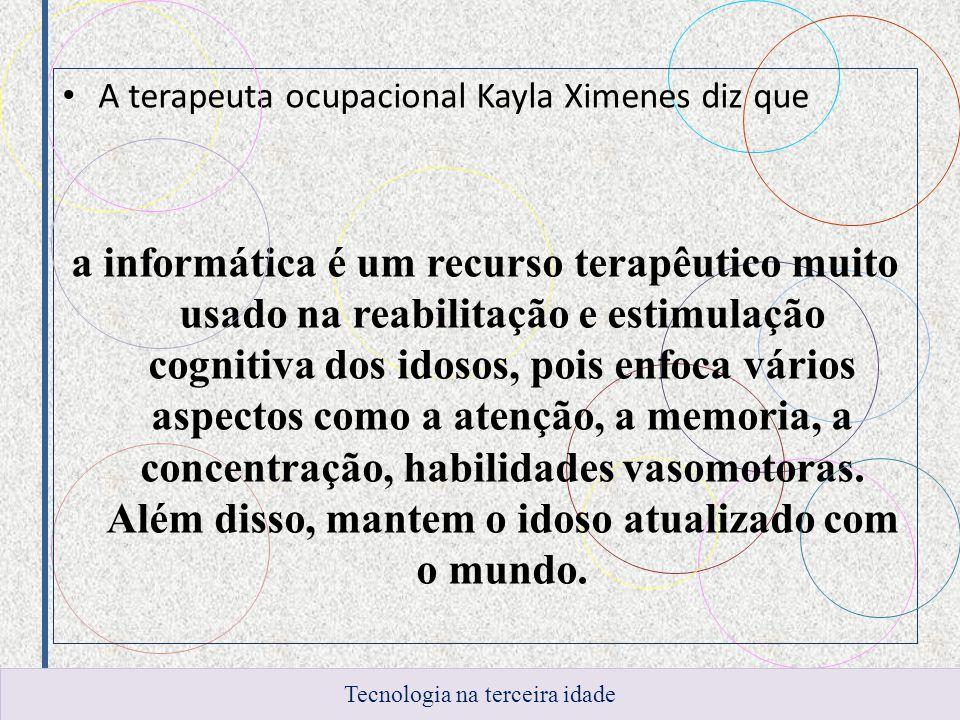 A terapeuta ocupacional Kayla Ximenes diz que a informática é um recurso terapêutico muito usado na reabilitação e estimulação cognitiva dos idosos, pois enfoca vários aspectos como a atenção, a memoria, a concentração, habilidades vasomotoras.