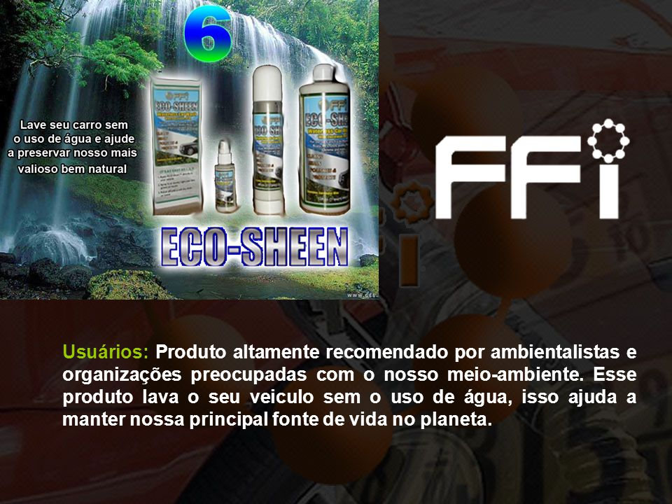 Usuários: Produto altamente recomendado por ambientalistas e organizações preocupadas com o nosso meio-ambiente. Esse produto lava o seu veiculo sem o
