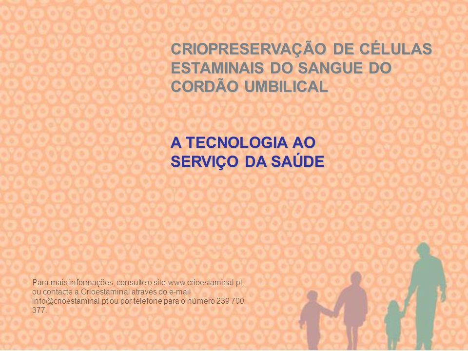 CRIOPRESERVAÇÃO DE CÉLULAS ESTAMINAIS DO SANGUE DO CORDÃO UMBILICAL A TECNOLOGIA AO SERVIÇO DA SAÚDE Para mais informações, consulte o site www.crioes