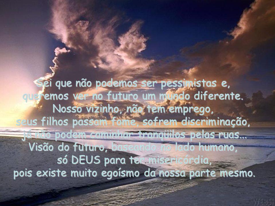 Sei que não podemos ser pessimistas e, queremos ver no futuro um mundo diferente.