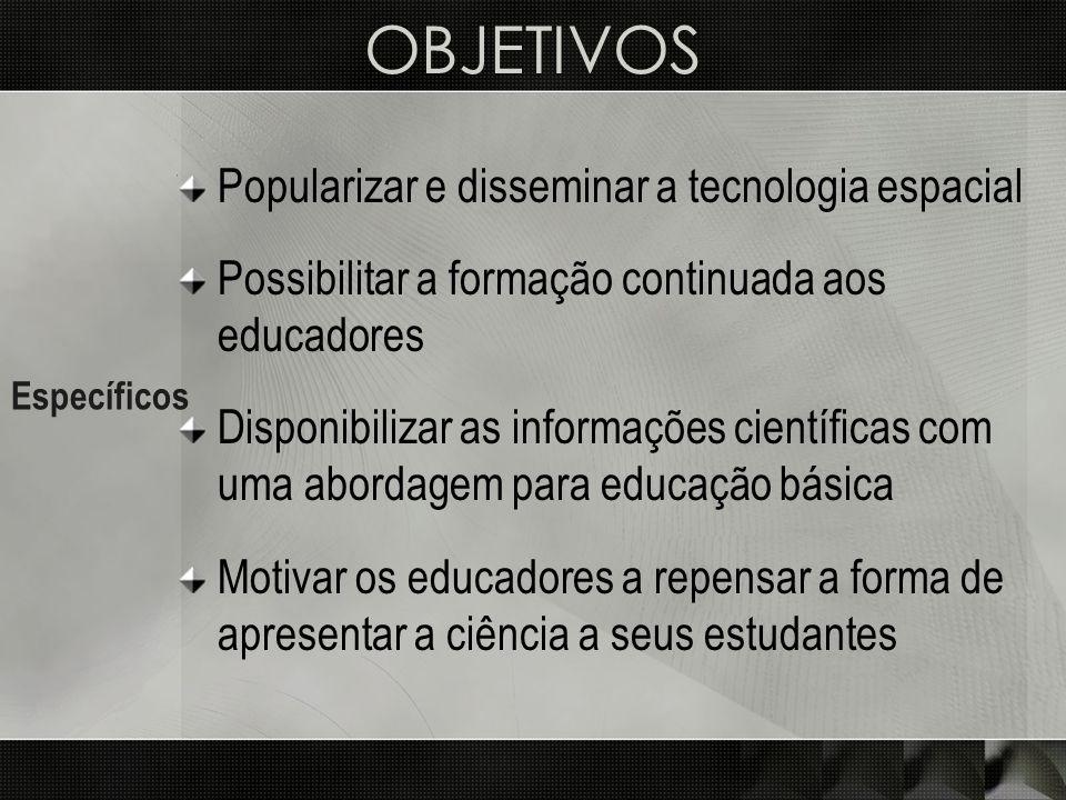 OBJETIVOS Específicos Popularizar e disseminar a tecnologia espacial Possibilitar a formação continuada aos educadores Disponibilizar as informações c