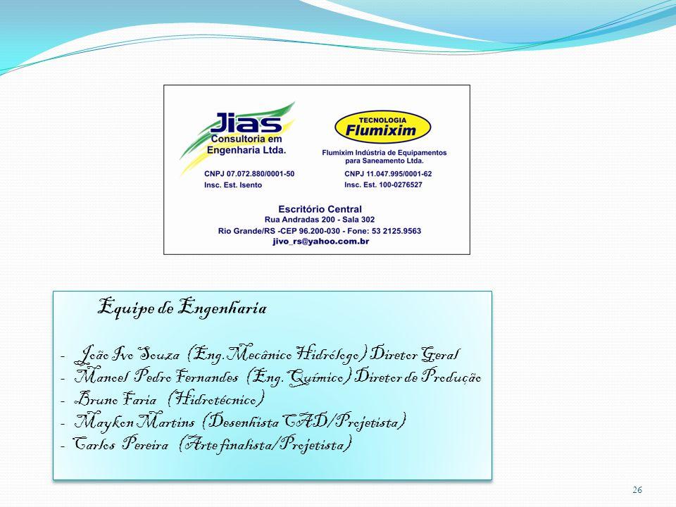 26 Equipe de Engenharia - João Ivo Souza (Eng.Mecânico Hidrólogo) Diretor Geral - Manoel Pedro Fernandes (Eng.Químico) Diretor de Produção - Bruno Far