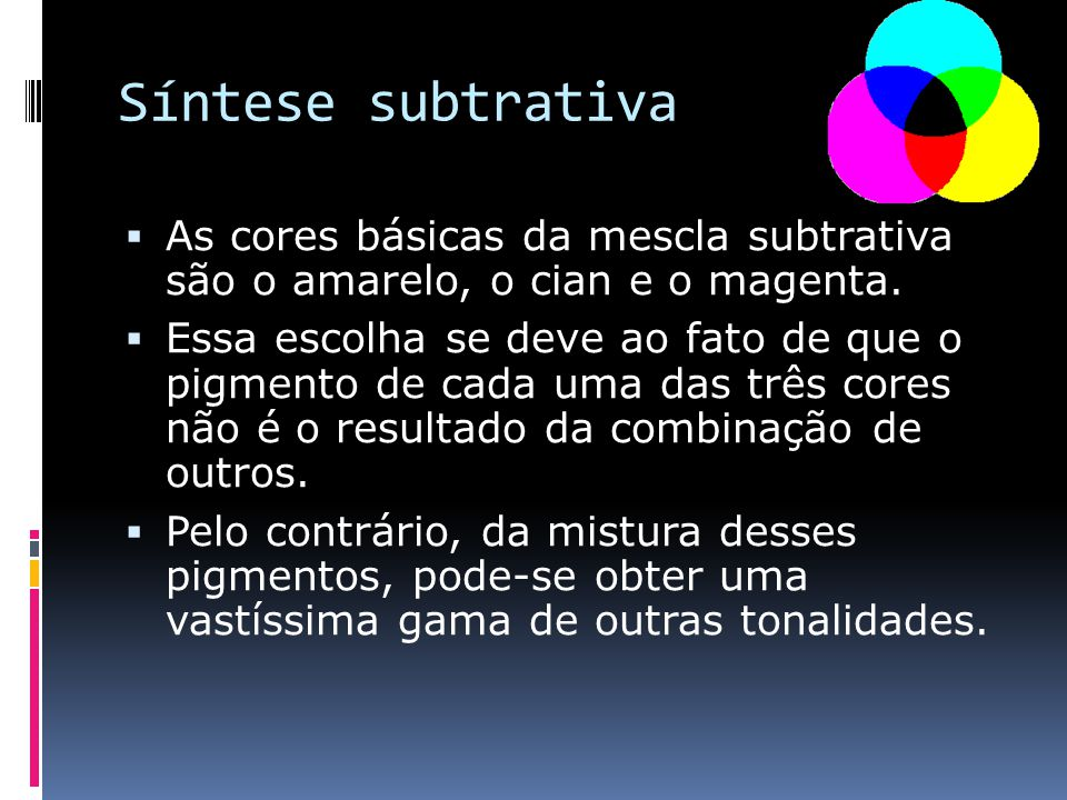 Síntese subtrativa As cores básicas da mescla subtrativa são o amarelo, o cian e o magenta. Essa escolha se deve ao fato de que o pigmento de cada uma