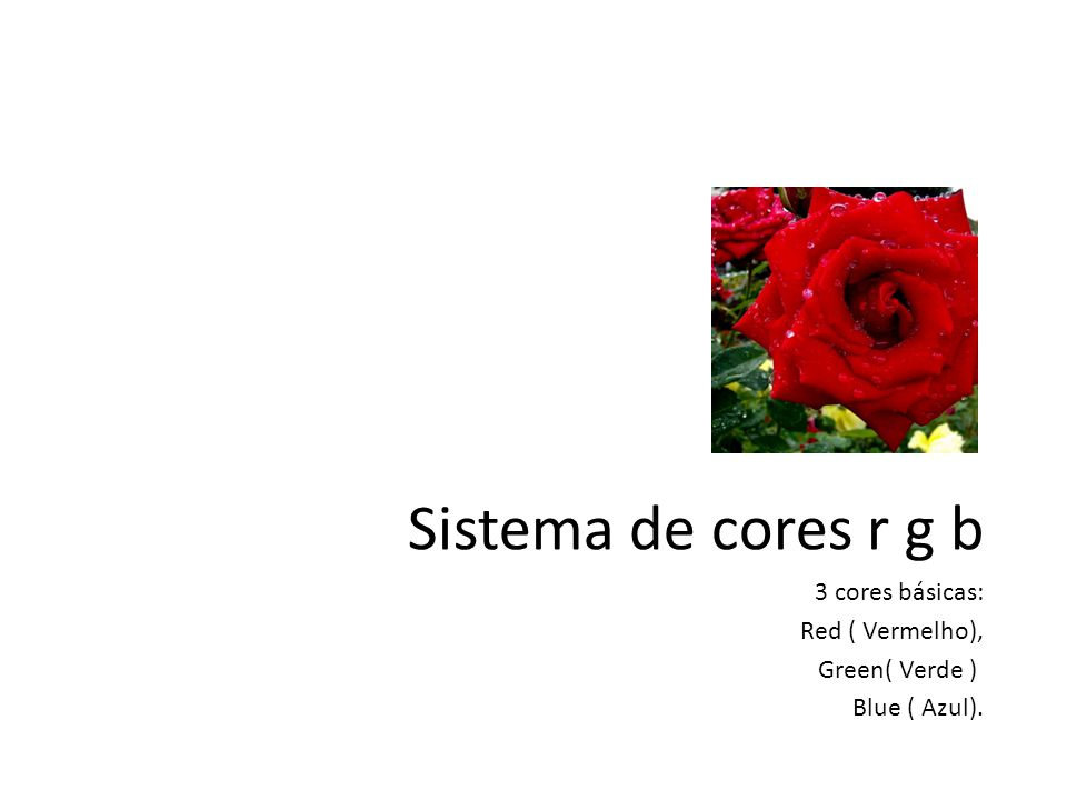 Sistema de cores r g b 3 cores básicas: Red ( Vermelho), Green( Verde ) Blue ( Azul).