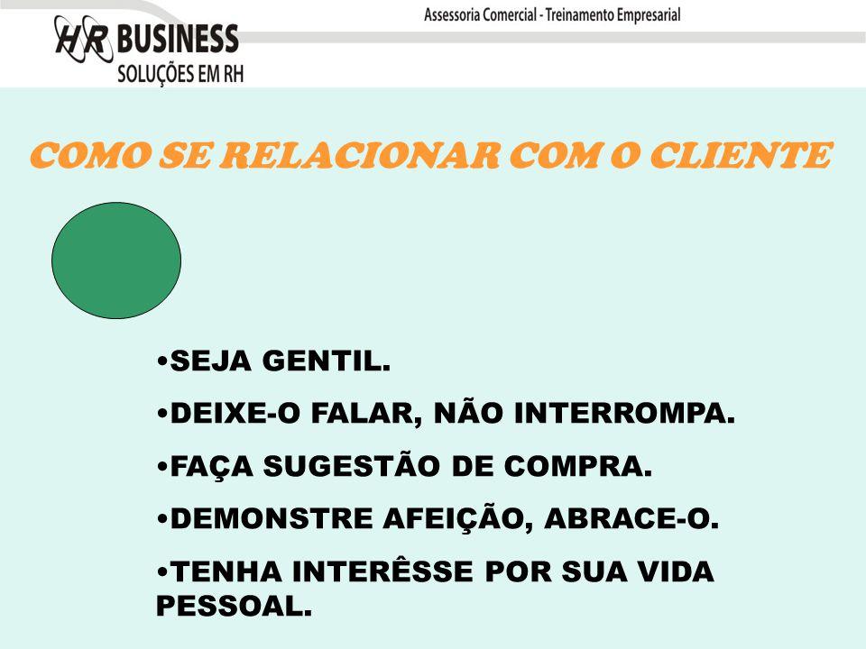 COMO SE RELACIONAR COM O CLIENTE SEJA GENTIL. DEIXE-O FALAR, NÃO INTERROMPA.