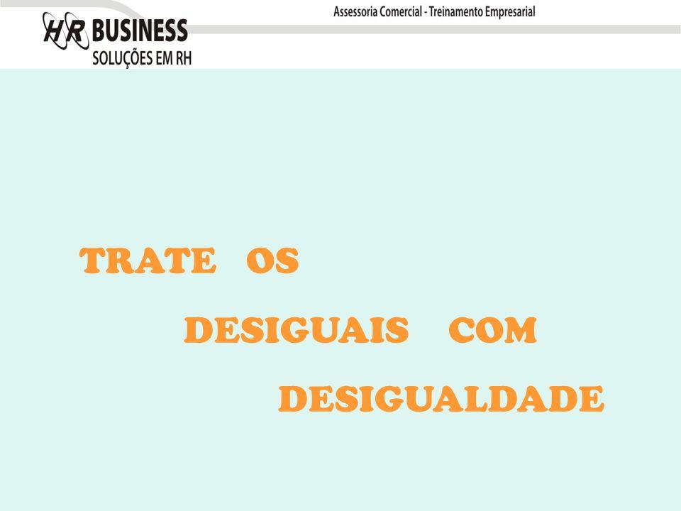 TRATE OS DESIGUAIS COM DESIGUALDADE