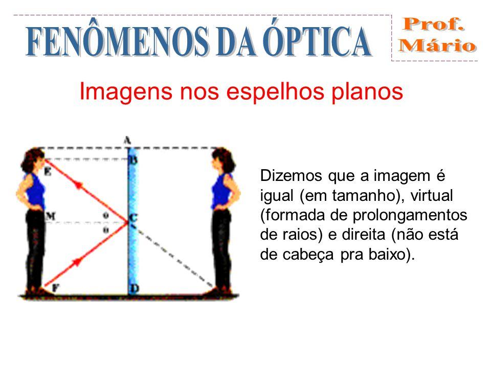 Imagens nos espelhos planos Dizemos que a imagem é igual (em tamanho), virtual (formada de prolongamentos de raios) e direita (não está de cabeça pra baixo).