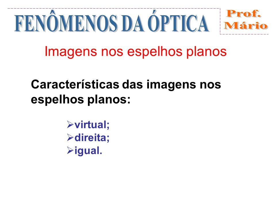 Imagens nos espelhos planos Características das imagens nos espelhos planos: virtual; direita; igual.