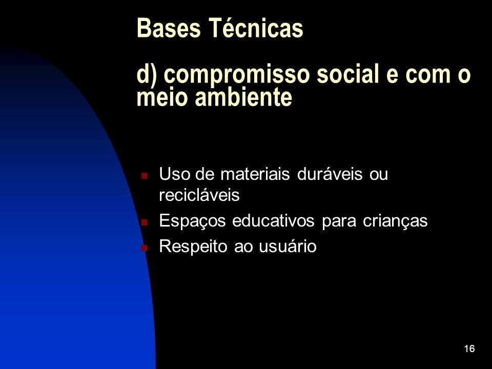 16 Bases Técnicas d) compromisso social e com o meio ambiente Uso de materiais duráveis ou recicláveis Espaços educativos para crianças Respeito ao usuário
