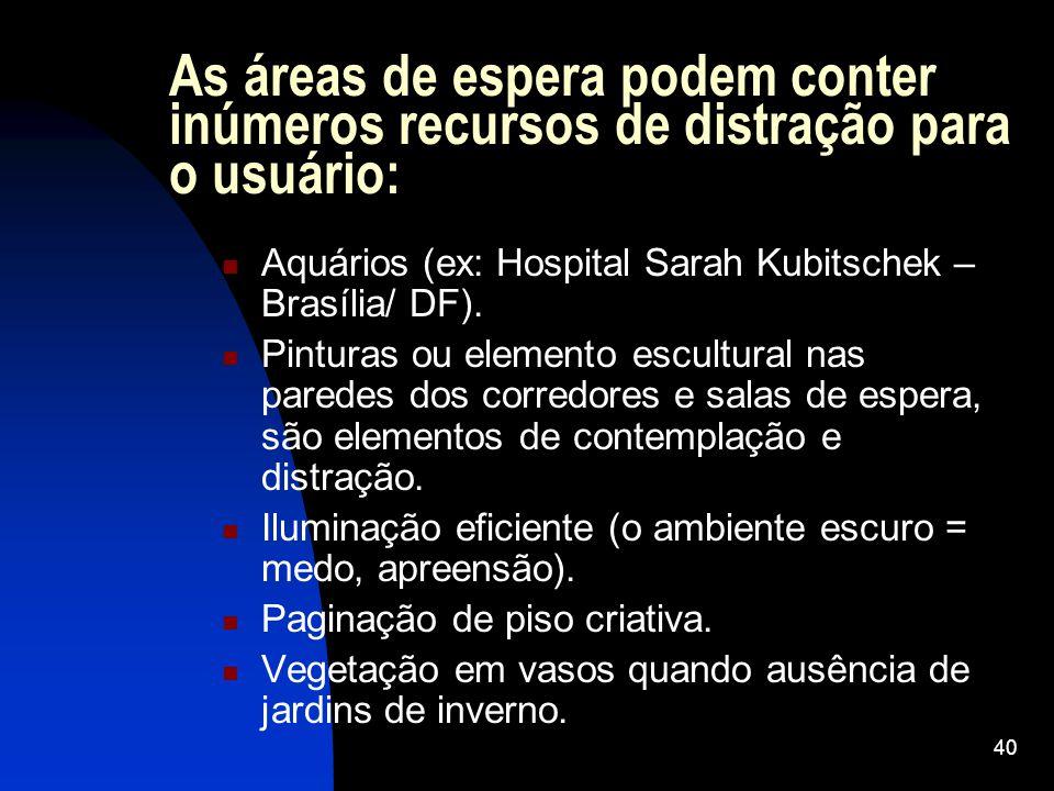 40 As áreas de espera podem conter inúmeros recursos de distração para o usuário: Aquários (ex: Hospital Sarah Kubitschek – Brasília/ DF). Pinturas ou