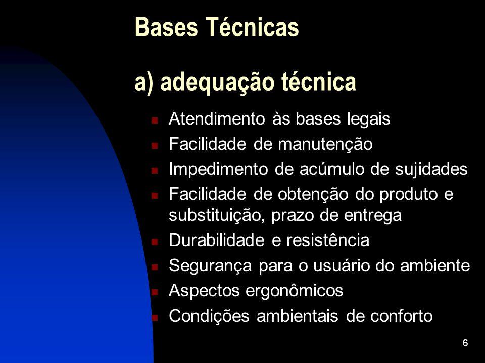 6 Bases Técnicas a) adequação técnica Atendimento às bases legais Facilidade de manutenção Impedimento de acúmulo de sujidades Facilidade de obtenção do produto e substituição, prazo de entrega Durabilidade e resistência Segurança para o usuário do ambiente Aspectos ergonômicos Condições ambientais de conforto