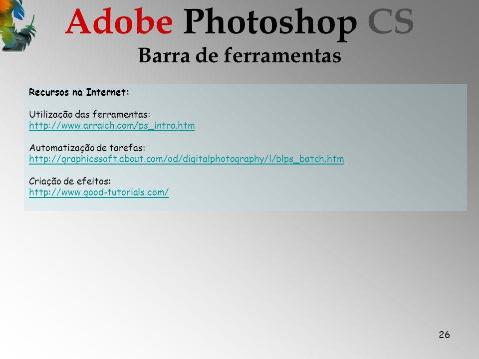 26 Barra de ferramentas Adobe Photoshop CS Recursos na Internet: Utilização das ferramentas: http://www.arraich.com/ps_intro.htm http://www.arraich.com/ps_intro.htm Automatização de tarefas: http://graphicssoft.about.com/od/digitalphotography/l/blps_batch.htm Criação de efeitos: http://www.good-tutorials.com/