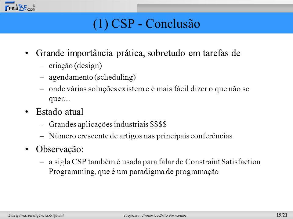 Professor: Frederico Brito Fernandes 19/21 Disciplina: Inteligência Artificial (1) CSP - Conclusão Grande importância prática, sobretudo em tarefas de