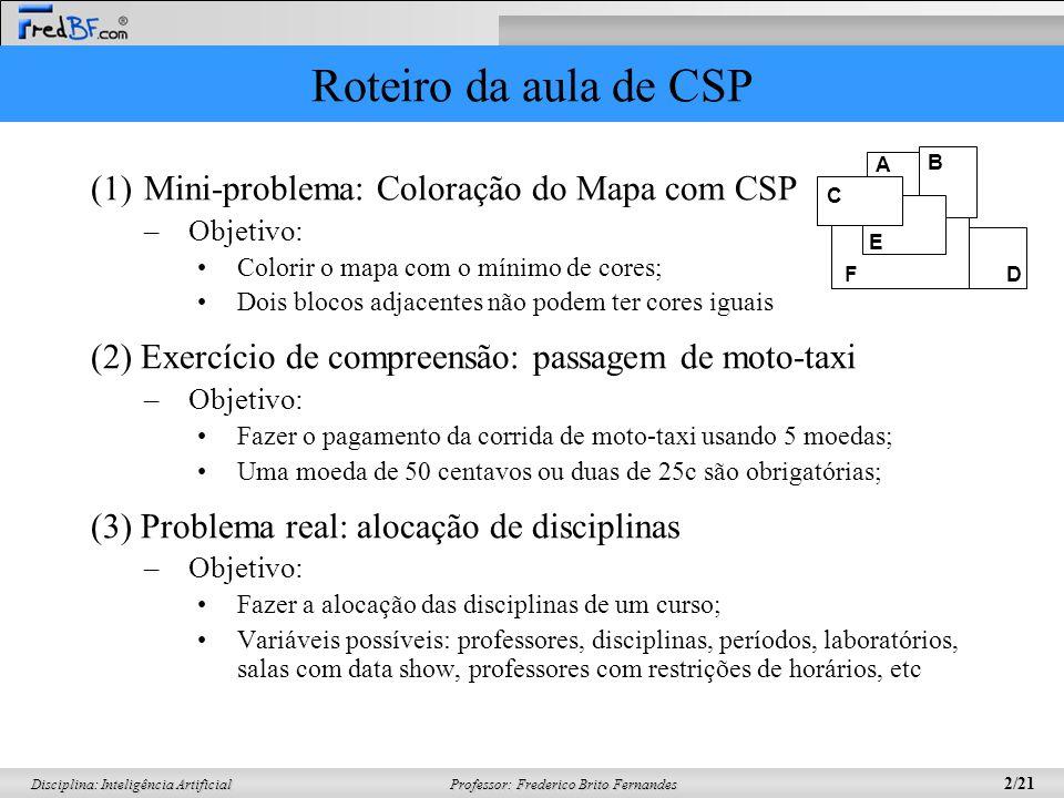 Professor: Frederico Brito Fernandes 2/21 Disciplina: Inteligência Artificial Roteiro da aula de CSP (1)Mini-problema: Coloração do Mapa com CSP –Obje