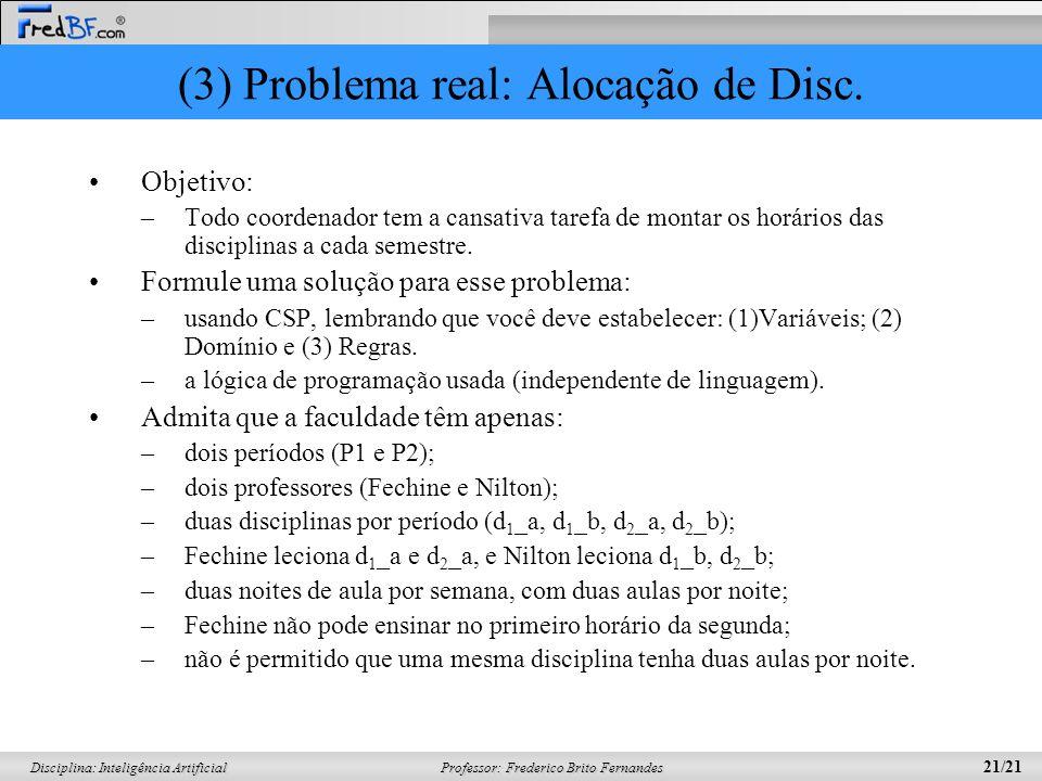 Professor: Frederico Brito Fernandes 21/21 Disciplina: Inteligência Artificial (3) Problema real: Alocação de Disc. Objetivo: –Todo coordenador tem a