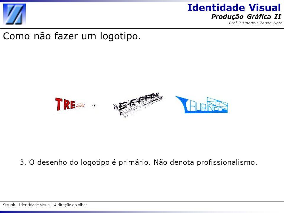 Identidade Visual Strunk - Identidade Visual - A direção do olhar Produção Gráfica II Prof.º Amadeu Zanon Neto Como não fazer um logotipo. 3. O desenh