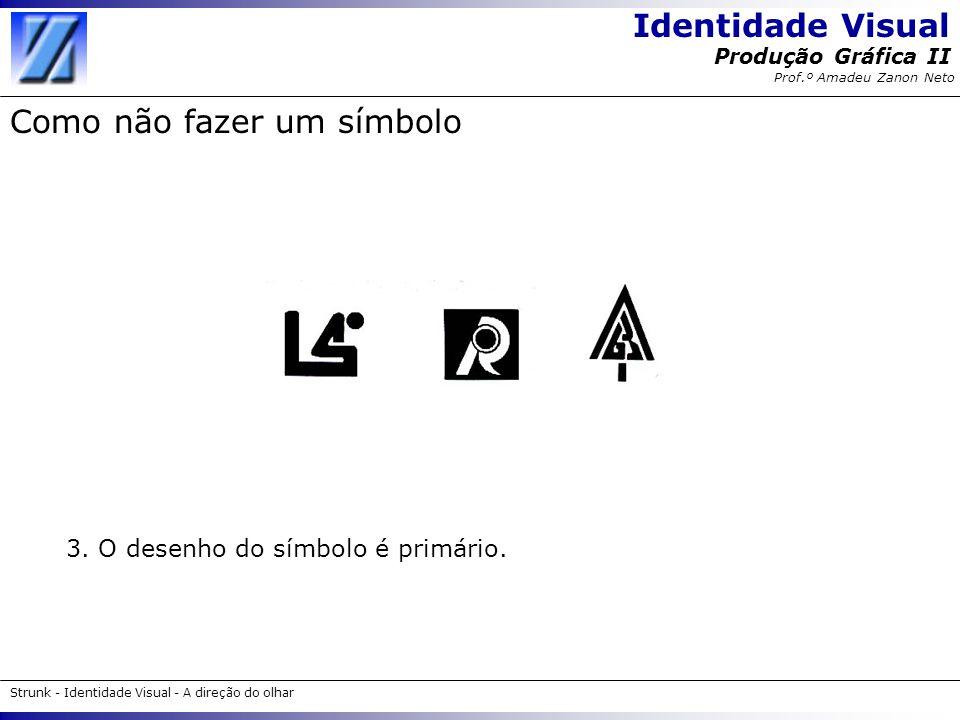 Identidade Visual Strunk - Identidade Visual - A direção do olhar Produção Gráfica II Prof.º Amadeu Zanon Neto Como não fazer um símbolo 3. O desenho