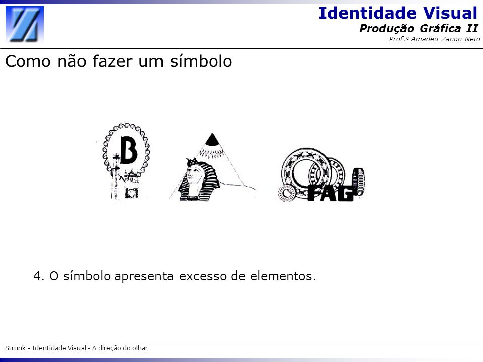 Identidade Visual Strunk - Identidade Visual - A direção do olhar Produção Gráfica II Prof.º Amadeu Zanon Neto Como não fazer um símbolo 4. O símbolo