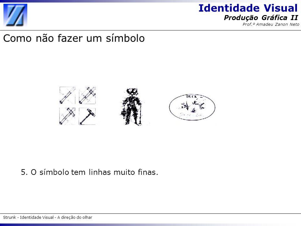 Identidade Visual Strunk - Identidade Visual - A direção do olhar Produção Gráfica II Prof.º Amadeu Zanon Neto Como não fazer um símbolo 5. O símbolo