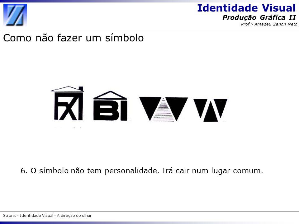 Identidade Visual Strunk - Identidade Visual - A direção do olhar Produção Gráfica II Prof.º Amadeu Zanon Neto Como não fazer um símbolo 6. O símbolo