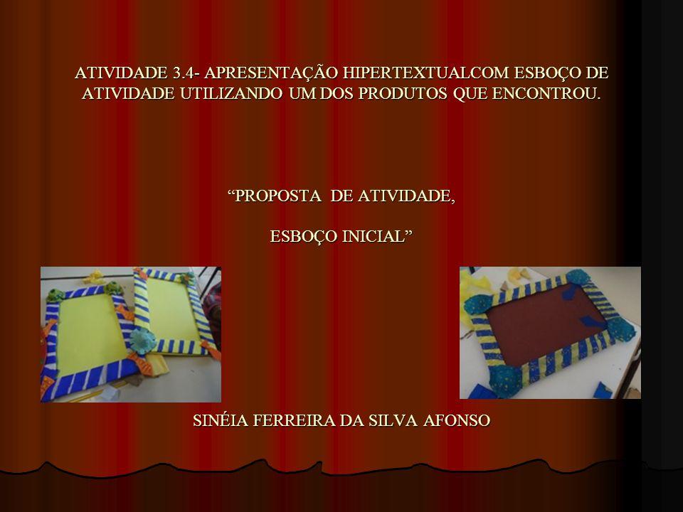 ATIVIDADE 3.4- APRESENTAÇÃO HIPERTEXTUALCOM ESBOÇO DE ATIVIDADE UTILIZANDO UM DOS PRODUTOS QUE ENCONTROU. PROPOSTA DE ATIVIDADE, ESBOÇO INICIAL SINÉIA