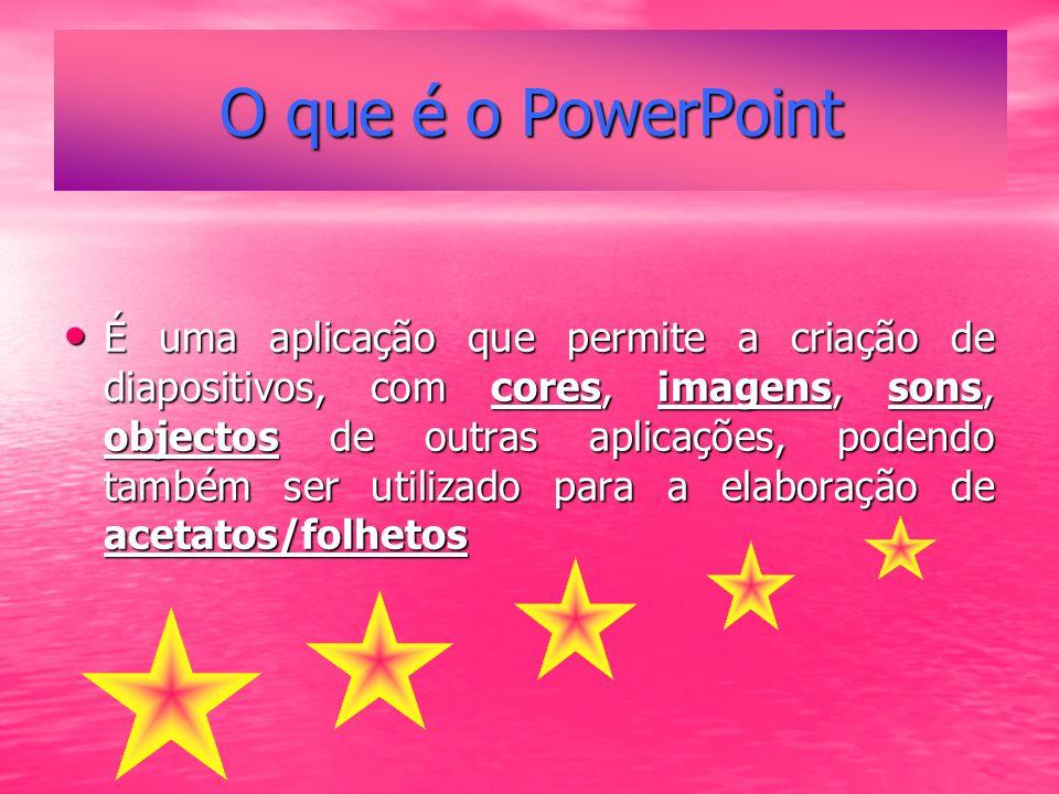 O que é o PowerPoint É uma aplicação que permite a criação de diapositivos, com cores, imagens, sons, objectos de outras aplicações, podendo também ser utilizado para a elaboração de acetatos/folhetos É uma aplicação que permite a criação de diapositivos, com cores, imagens, sons, objectos de outras aplicações, podendo também ser utilizado para a elaboração de acetatos/folhetos