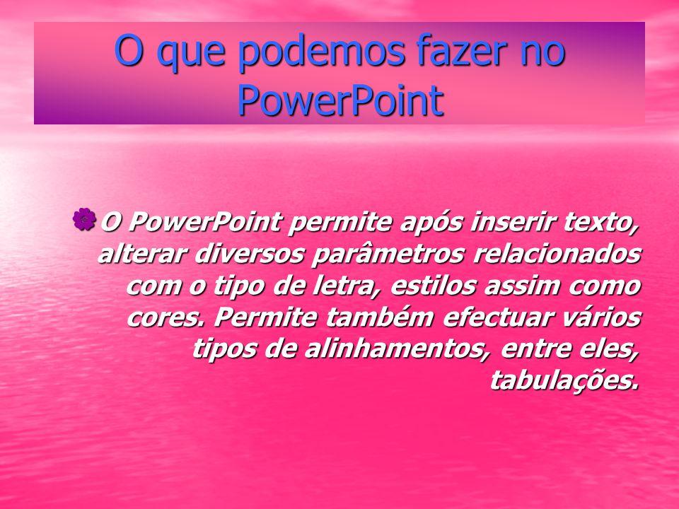O que podemos fazer no PowerPoint O PowerPoint permite após inserir texto, alterar diversos parâmetros relacionados com o tipo de letra, estilos assim como cores.