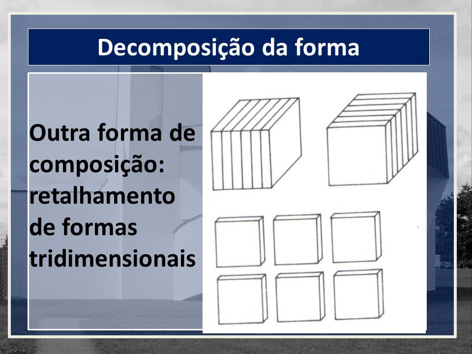 Decomposição da forma Outra forma de composição: retalhamento de formas tridimensionais