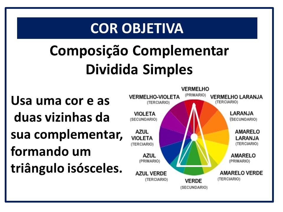 COR OBJETIVA Composição Complementar Dividida Simples Usa uma cor e as duas vizinhas da sua complementar, formando um triângulo isósceles.