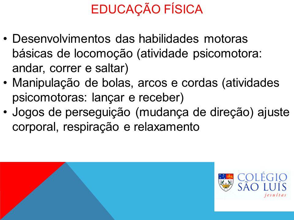 EDUCAÇÃO FÍSICA Desenvolvimentos das habilidades motoras básicas de locomoção (atividade psicomotora: andar, correr e saltar) Manipulação de bolas, ar